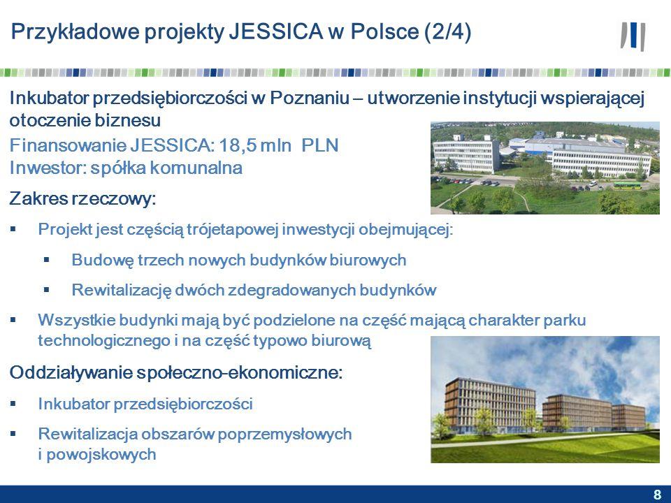 8 Przykładowe projekty JESSICA w Polsce (2/4) Inkubator przedsiębiorczości w Poznaniu – utworzenie instytucji wspierającej otoczenie biznesu Zakres rzeczowy:  Projekt jest częścią trójetapowej inwestycji obejmującej:  Budowę trzech nowych budynków biurowych  Rewitalizację dwóch zdegradowanych budynków  Wszystkie budynki mają być podzielone na część mającą charakter parku technologicznego i na część typowo biurową Oddziaływanie społeczno-ekonomiczne:  Inkubator przedsiębiorczości  Rewitalizacja obszarów poprzemysłowych i powojskowych Finansowanie JESSICA: 18,5 mln PLN Inwestor: spółka komunalna