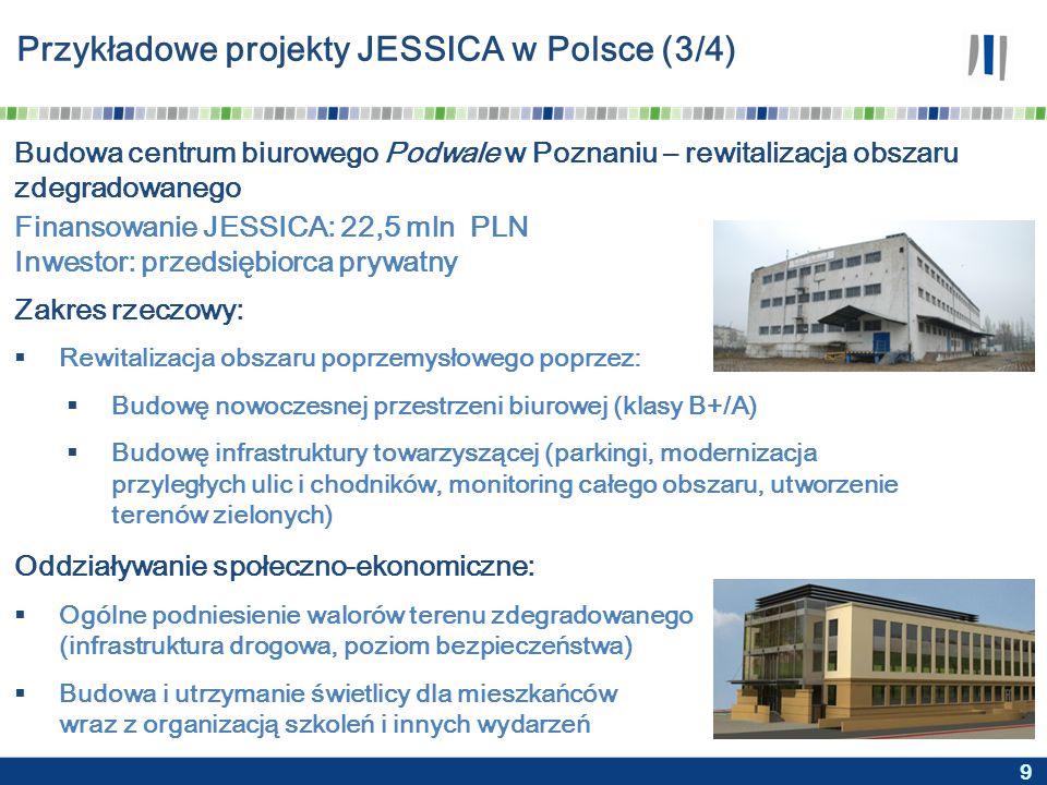 9 Przykładowe projekty JESSICA w Polsce (3/4) Budowa centrum biurowego Podwale w Poznaniu – rewitalizacja obszaru zdegradowanego Zakres rzeczowy:  Rewitalizacja obszaru poprzemysłowego poprzez:  Budowę nowoczesnej przestrzeni biurowej (klasy B+/A)  Budowę infrastruktury towarzyszącej (parkingi, modernizacja przyległych ulic i chodników, monitoring całego obszaru, utworzenie terenów zielonych) Oddziaływanie społeczno-ekonomiczne:  Ogólne podniesienie walorów terenu zdegradowanego (infrastruktura drogowa, poziom bezpieczeństwa)  Budowa i utrzymanie świetlicy dla mieszkańców wraz z organizacją szkoleń i innych wydarzeń Finansowanie JESSICA: 22,5 mln PLN Inwestor: przedsiębiorca prywatny