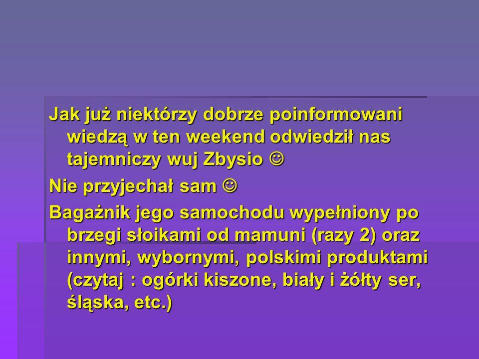 Jak już niektórzy dobrze poinformowani wiedzą w ten weekend odwiedził nas tajemniczy wuj Zbysio Jak już niektórzy dobrze poinformowani wiedzą w ten weekend odwiedził nas tajemniczy wuj Zbysio Nie przyjechał sam Nie przyjechał sam Bagażnik jego samochodu wypełniony po brzegi słoikami od mamuni (razy 2) oraz innymi, wybornymi, polskimi produktami (czytaj : ogórki kiszone, biały i żółty ser, śląska, etc.)
