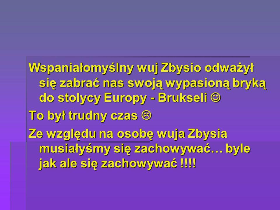 Wspaniałomyślny wuj Zbysio odważył się zabrać nas swoją wypasioną bryką do stolycy Europy - Brukseli Wspaniałomyślny wuj Zbysio odważył się zabrać nas swoją wypasioną bryką do stolycy Europy - Brukseli To był trudny czas  Ze względu na osobę wuja Zbysia musiałyśmy się zachowywać… byle jak ale się zachowywać !!!!