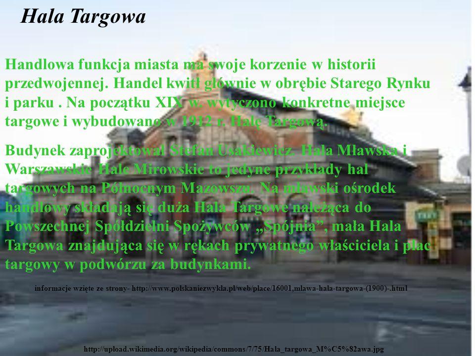 http://upload.wikimedia.org/wikipedia/commons/7/75/Hala_targowa_M%C5%82awa.jpg Hala Targowa Handlowa funkcja miasta ma swoje korzenie w historii przedwojennej.