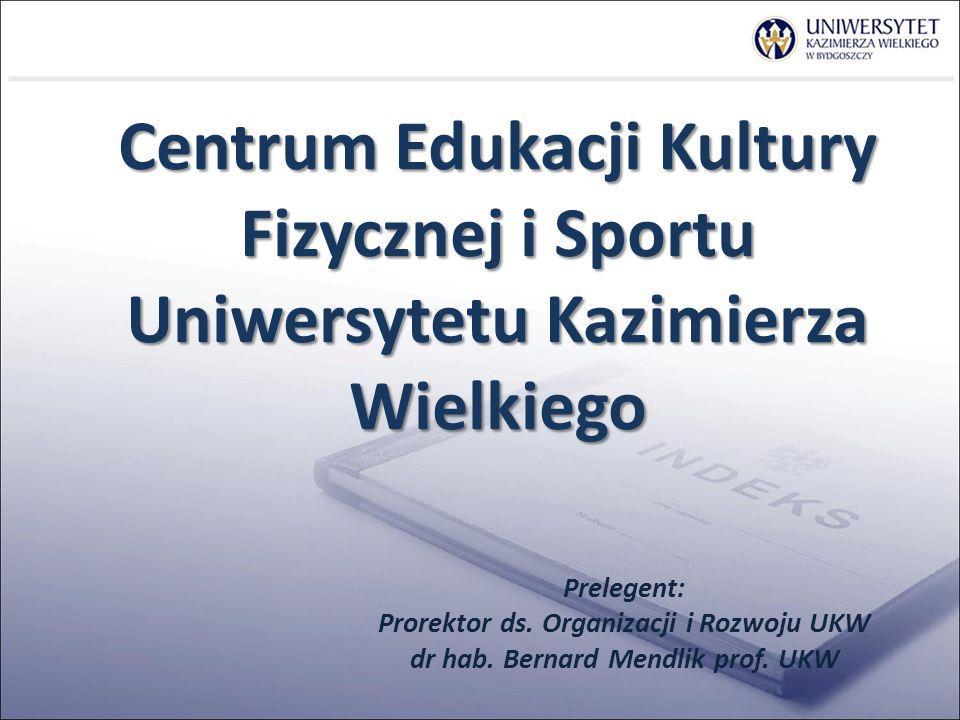 Centrum Edukacji Kultury Fizycznej i Sportu Uniwersytetu Kazimierza Wielkiego Prelegent: Prorektor ds.