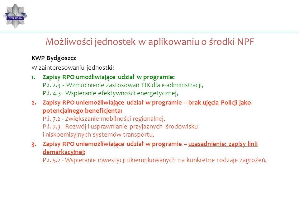 Możliwości jednostek w aplikowaniu o środki NPF KWP Bydgoszcz W zainteresowaniu jednostki: 1.Zapisy RPO umożliwiające udział w programie: P.i. 2.3 - W