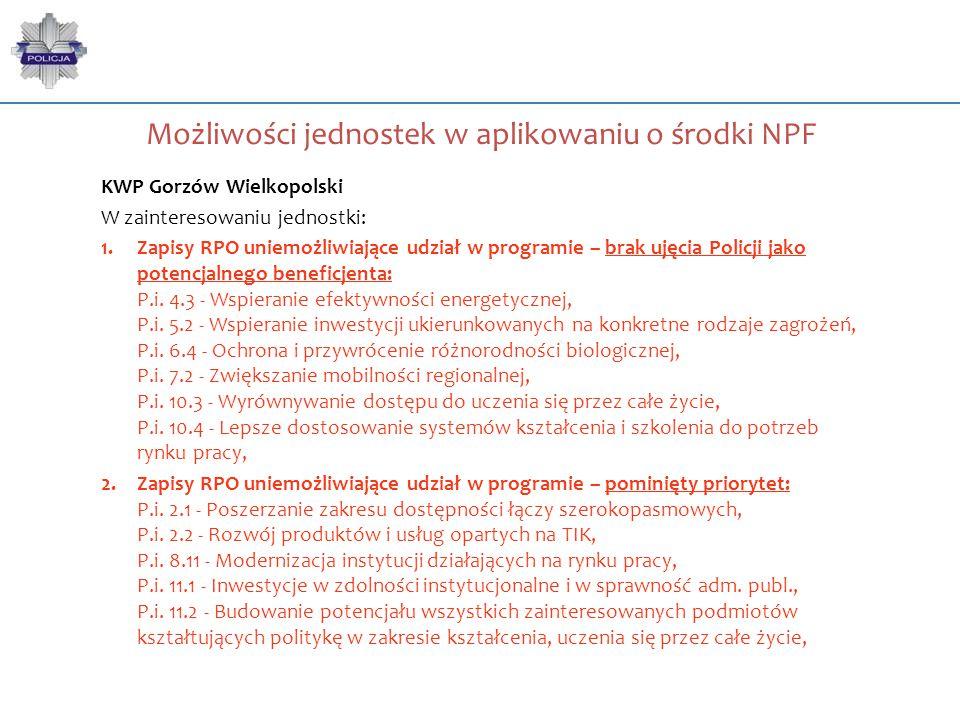 Możliwości jednostek w aplikowaniu o środki NPF KWP Gorzów Wielkopolski W zainteresowaniu jednostki: 1.Zapisy RPO uniemożliwiające udział w programie