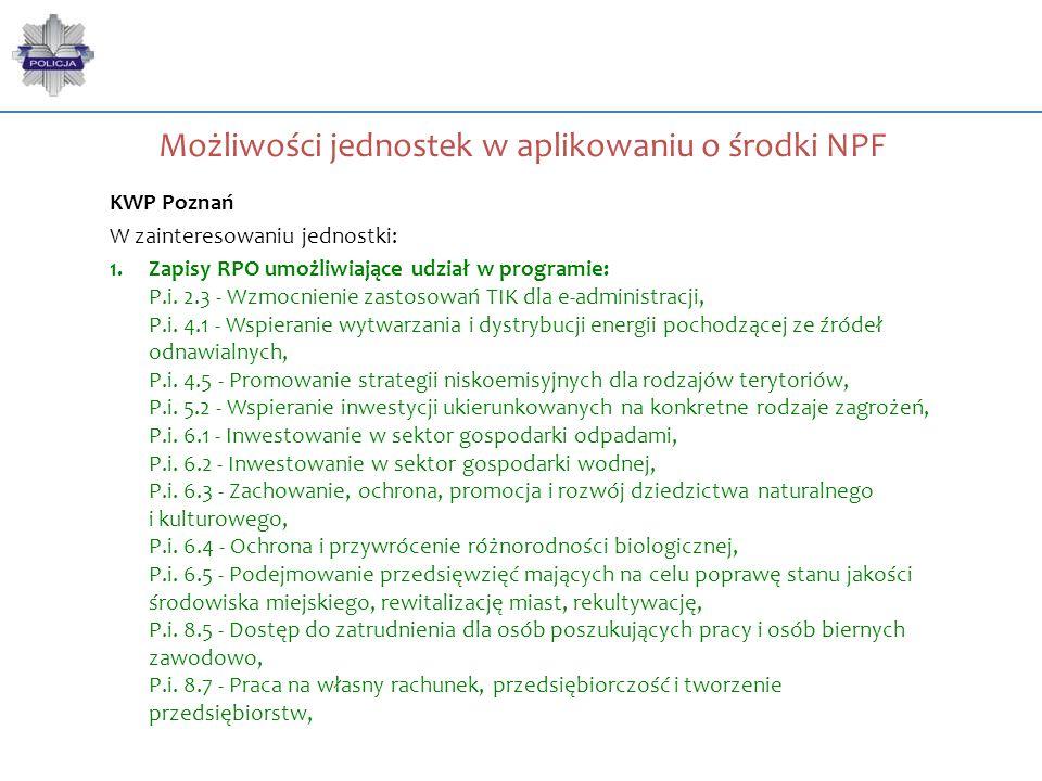Możliwości jednostek w aplikowaniu o środki NPF KWP Poznań W zainteresowaniu jednostki: 1.Zapisy RPO umożliwiające udział w programie: P.i. 2.3 - Wzmo