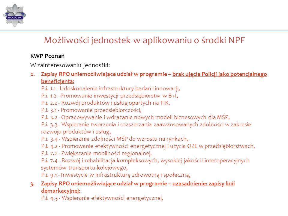Możliwości jednostek w aplikowaniu o środki NPF KWP Poznań W zainteresowaniu jednostki: 2.Zapisy RPO uniemożliwiające udział w programie – brak ujęcia