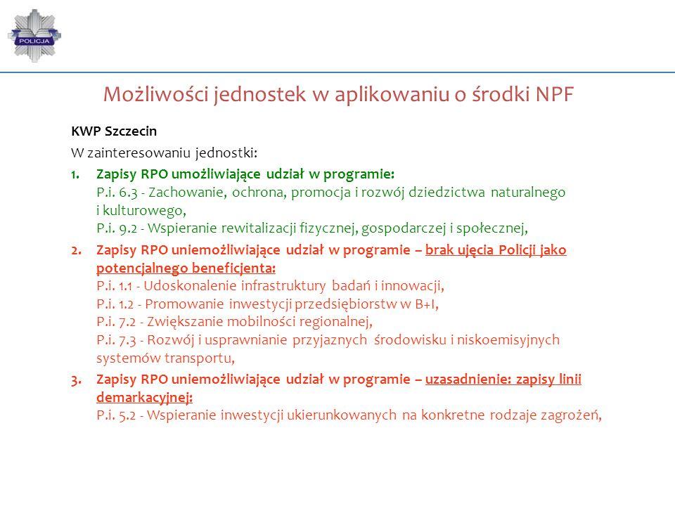 Możliwości jednostek w aplikowaniu o środki NPF KWP Szczecin W zainteresowaniu jednostki: 1.Zapisy RPO umożliwiające udział w programie: P.i. 6.3 - Za