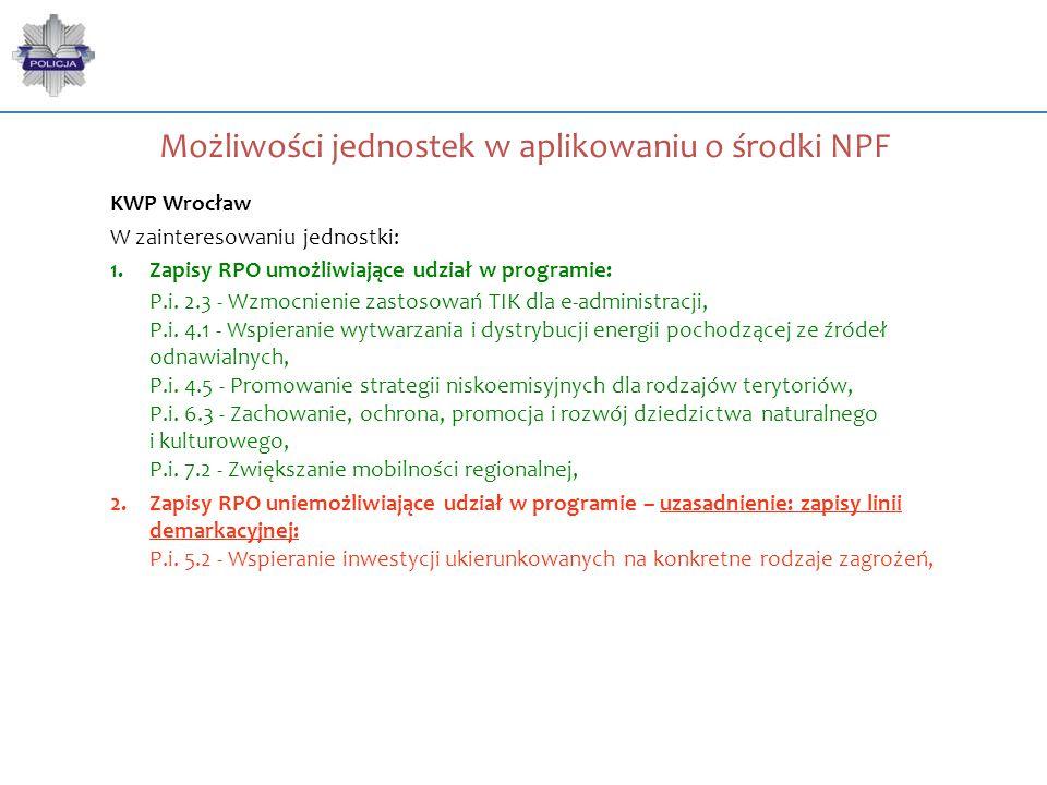 Możliwości jednostek w aplikowaniu o środki NPF KWP Wrocław W zainteresowaniu jednostki: 1.Zapisy RPO umożliwiające udział w programie: P.i. 2.3 - Wzm