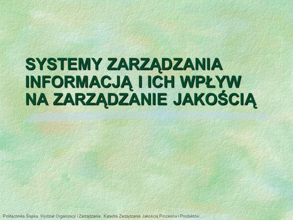 SYSTEMY ZARZĄDZANIA INFORMACJĄ I ICH WPŁYW NA ZARZĄDZANIE JAKOŚCIĄ Politechnika Śląska, Wydział Organizacji i Zarządzania, Katedra Zarządzania Jakością Procesów i Produktów