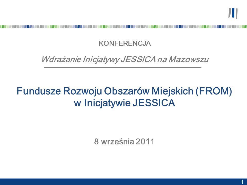 1 KONFERENCJA Wdrażanie Inicjatywy JESSICA na Mazowszu Fundusze Rozwoju Obszarów Miejskich (FROM) w Inicjatywie JESSICA 8 września 2011