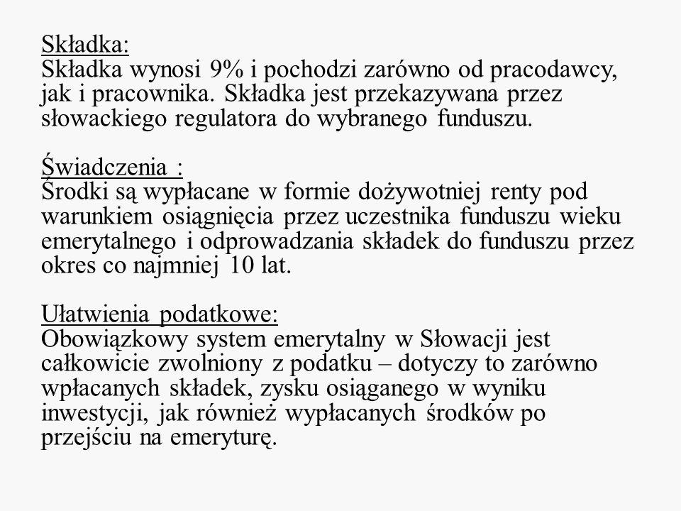 Składka: Składka wynosi 9% i pochodzi zarówno od pracodawcy, jak i pracownika. Składka jest przekazywana przez słowackiego regulatora do wybranego fun