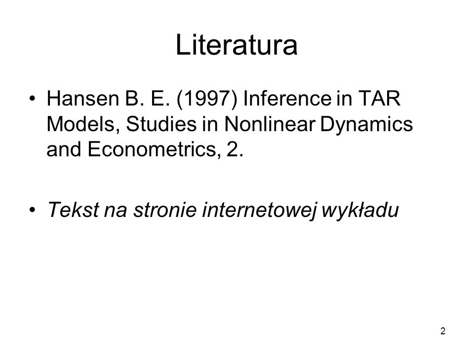 2 Literatura Hansen B. E. (1997) Inference in TAR Models, Studies in Nonlinear Dynamics and Econometrics, 2. Tekst na stronie internetowej wykładu