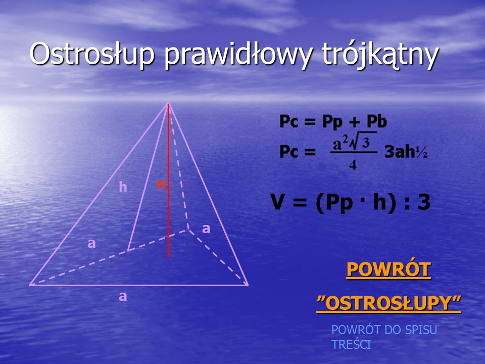 Ostrosłup prawidłowy trójkątny a a a h H POWRÓT DO SPISU TREŚCI PPPP OOOO WWWW RRRR ÓÓÓÓ TTTT OOOO SSSS TTTT RRRR OOOO SSSS ŁŁŁŁ UUUU PPPP YYYY V = (Pp · h) : 3