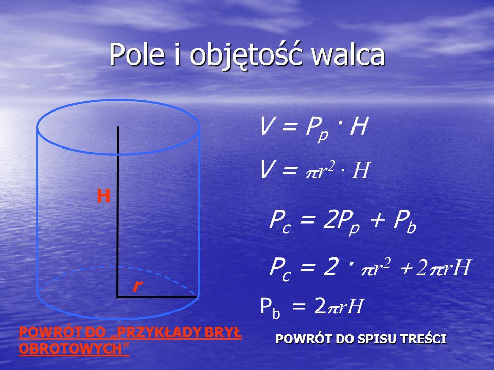 """Pole i objętość walca H r V = P p · H V = π r 2 · H P c = 2P p + P b P c = 2 · π r 2 + 2 π rH POWRÓT DO SPISU TREŚCI POWRÓT DO SPISU TREŚCI P b = 2 π rH POWRÓT DO """"PRZYKŁADY BRYŁ OBROTOWYCH"""