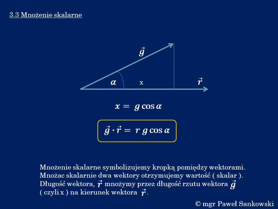 3.3 Mnożenie skalarne Mnożenie skalarne symbolizujemy kropką pomiędzy wektorami. Mnożac skalarnie dwa wektory otrzymujemy wartość ( skalar ). Długość