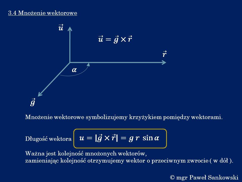 3.4 Mnożenie wektorowe Mnożenie wektorowe symbolizujemy krzyżykiem pomiędzy wektorami. Długość wektora Ważna jest kolejność mnożonych wektorów, zamien