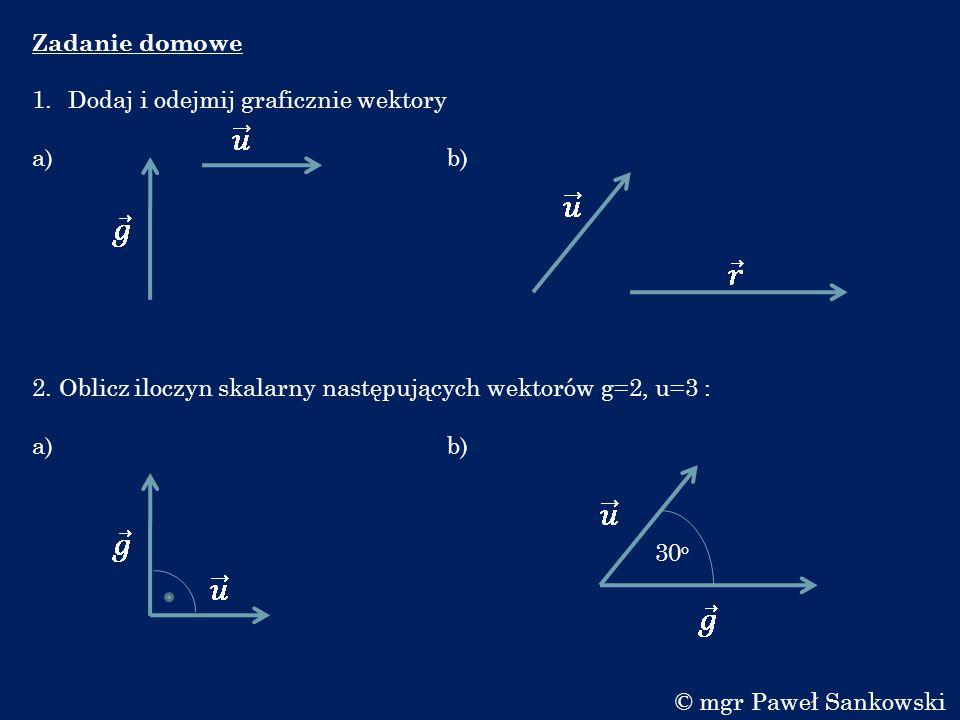 Zadanie domowe 1.Dodaj i odejmij graficznie wektory a) b) 2. Oblicz iloczyn skalarny następujących wektorów g=2, u=3 : a) b) 30 o © mgr Paweł Sankowsk