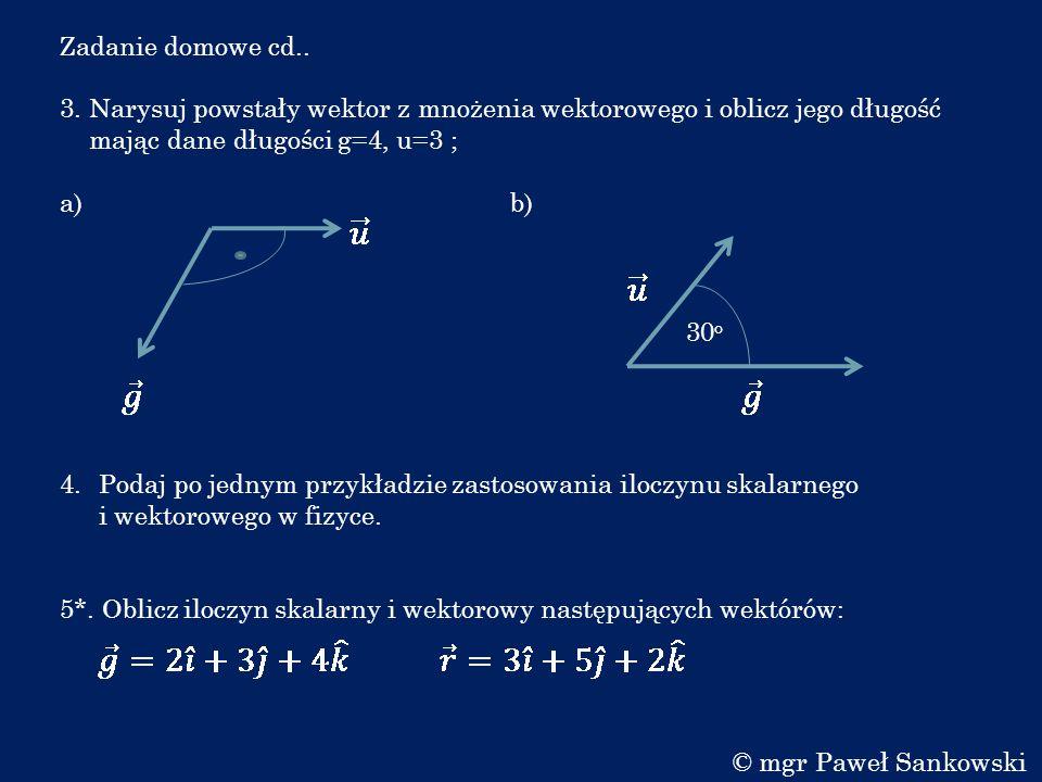 Zadanie domowe cd.. 3. Narysuj powstały wektor z mnożenia wektorowego i oblicz jego długość mając dane długości g=4, u=3 ; a) b) 4.Podaj po jednym prz