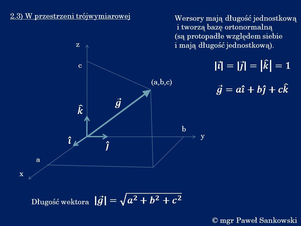2.3) W przestrzeni trójwymiarowej x y a b (a,b,c) Długość wektora c z Wersory mają długość jednostkową i tworzą bazę ortonormalną (są protopadłe wzglę