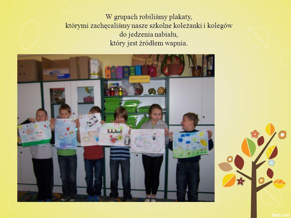 W grupach robiliśmy plakaty, którymi zachęcaliśmy nasze szkolne koleżanki i kolegów do jedzenia nabiału, który jest źródłem wapnia.