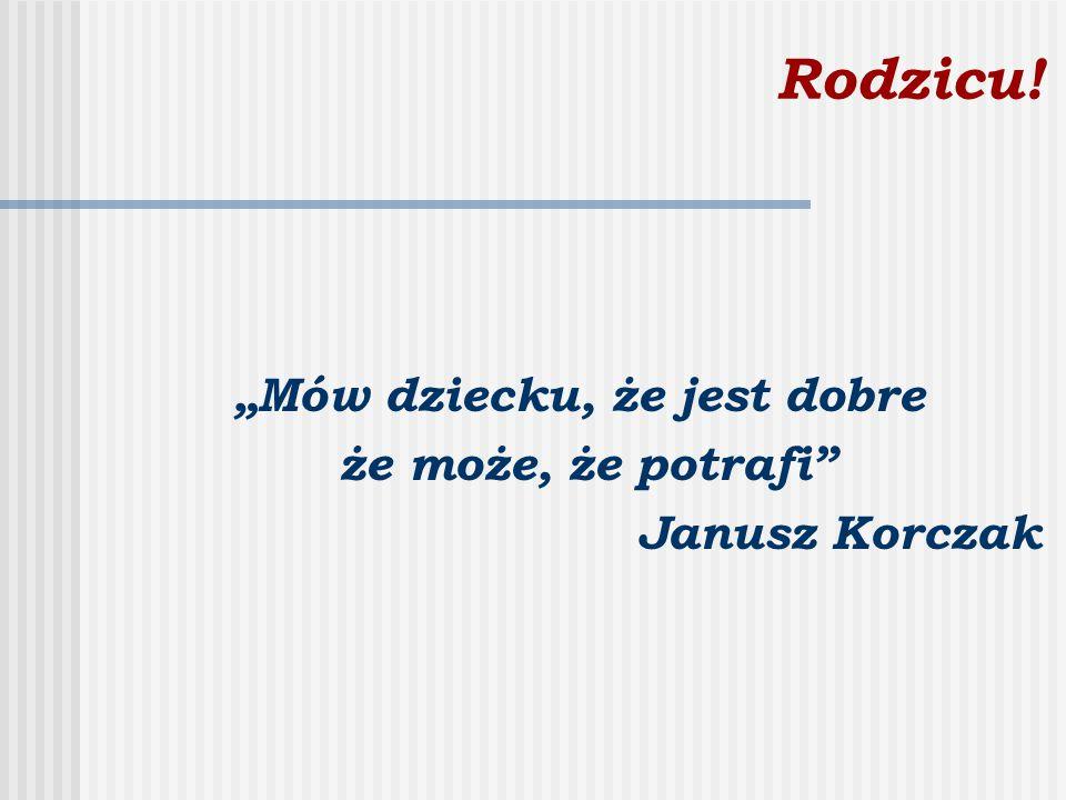 """Rodzicu! """"Mów dziecku, że jest dobre że może, że potrafi"""" Janusz Korczak"""