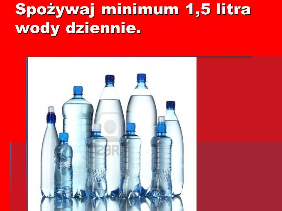 Spożywaj minimum 1,5 litra wody dziennie.
