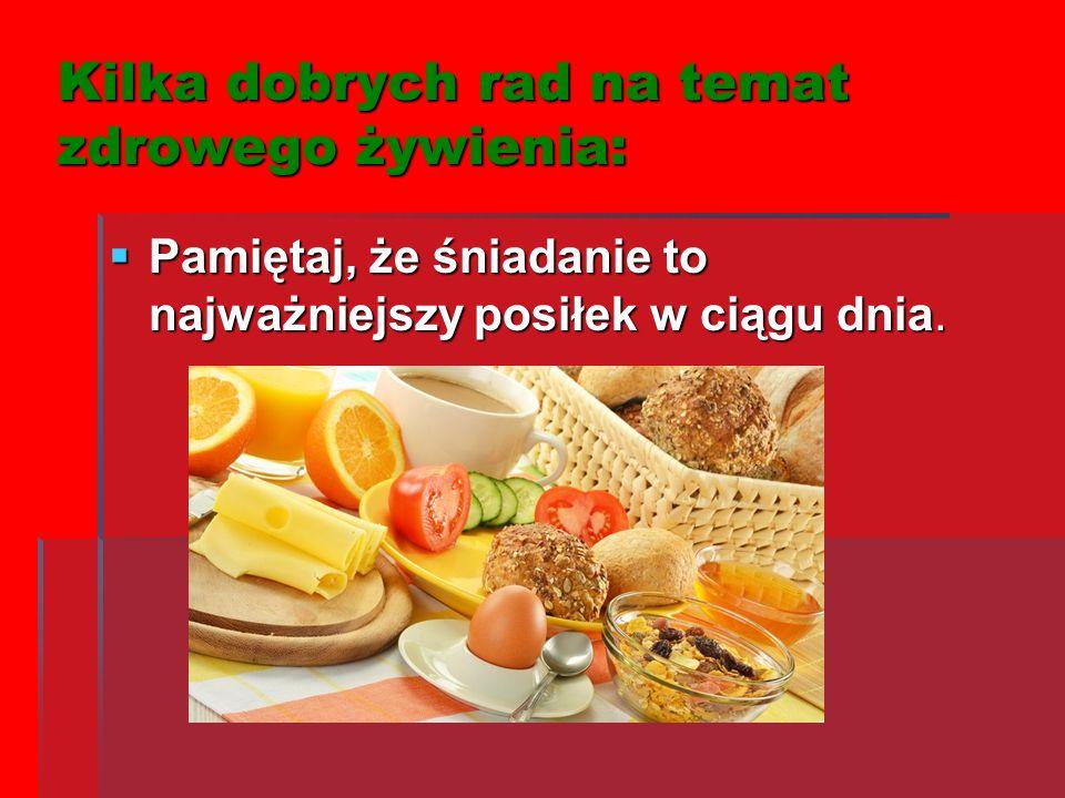 Kilka dobrych rad na temat zdrowego żywienia: PPPPamiętaj, że śniadanie to najważniejszy posiłek w ciągu dnia.