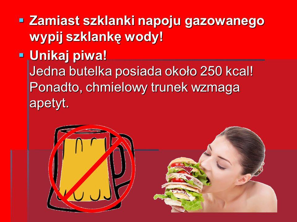 ZZZZamiast szklanki napoju gazowanego wypij szklankę wody! UUUUnikaj piwa! Jedna butelka posiada około 250 kcal! Ponadto, chmielowy trunek wzm