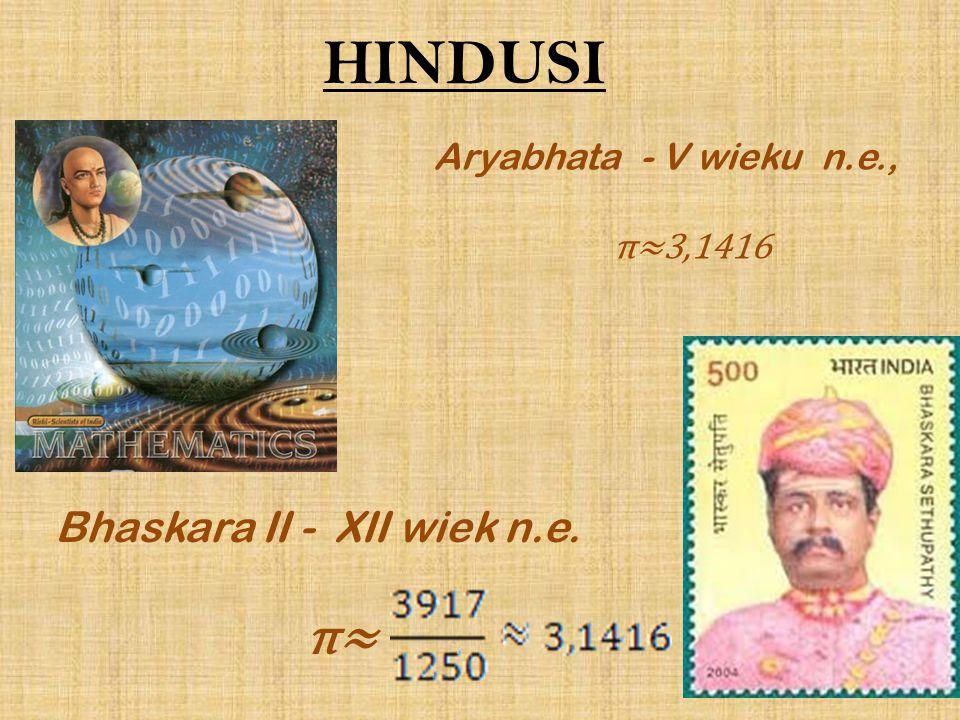 HINDUSI Aryabhata - V wieku n.e., π≈3,1416 Bhaskara II - XII wiek n.e. π≈