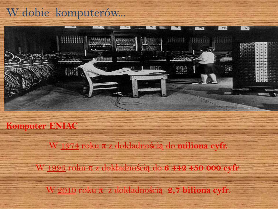 W dobie komputerów...Komputer ENIAC W 1974 roku π z dok ł adno ś ci ą do miliona cyfr.