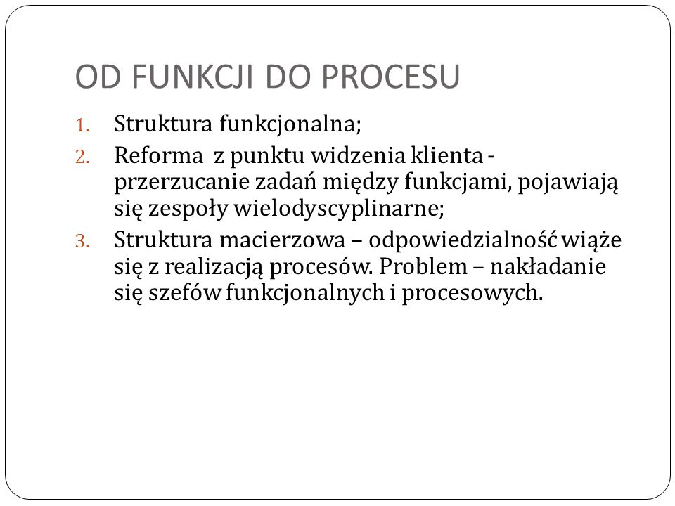 OD FUNKCJI DO PROCESU 1. Struktura funkcjonalna; 2. Reforma z punktu widzenia klienta - przerzucanie zadań między funkcjami, pojawiają się zespoły wie