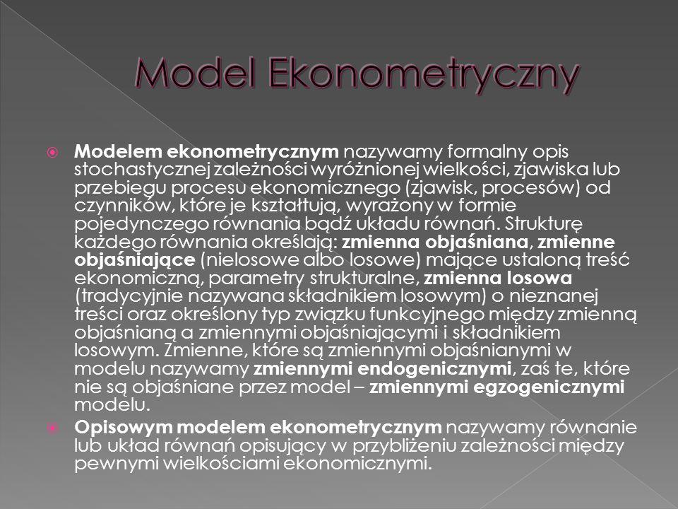  Modelem ekonometrycznym nazywamy formalny opis stochastycznej zależności wyróżnionej wielkości, zjawiska lub przebiegu procesu ekonomicznego (zjawisk, procesów) od czynników, które je kształtują, wyrażony w formie pojedynczego równania bądź układu równań.
