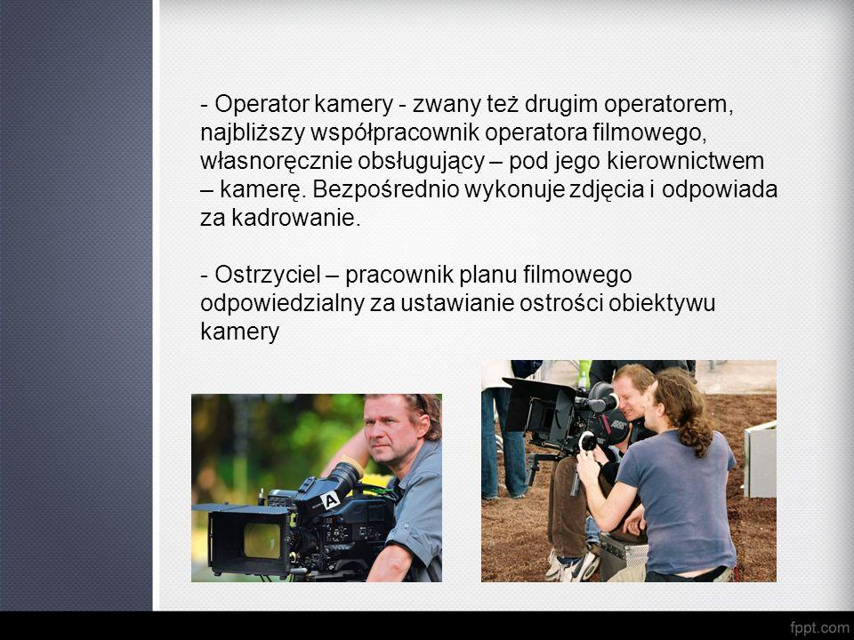 - Operator kamery - zwany też drugim operatorem, najbliższy współpracownik operatora filmowego, własnoręcznie obsługujący – pod jego kierownictwem – k