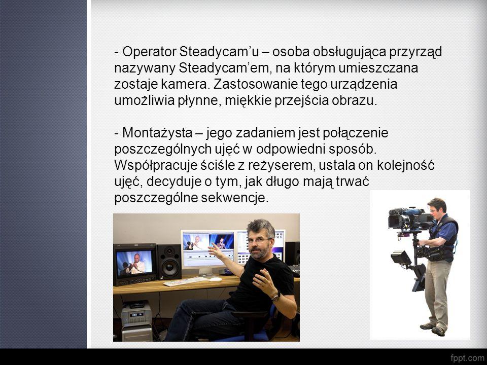 - Operator Steadycam'u – osoba obsługująca przyrząd nazywany Steadycam'em, na którym umieszczana zostaje kamera. Zastosowanie tego urządzenia umożliwi