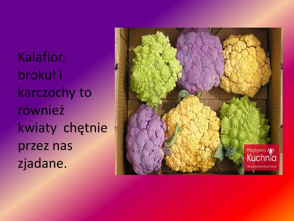 Kalafior, brokuł i karczochy to również kwiaty chętnie przez nas zjadane.