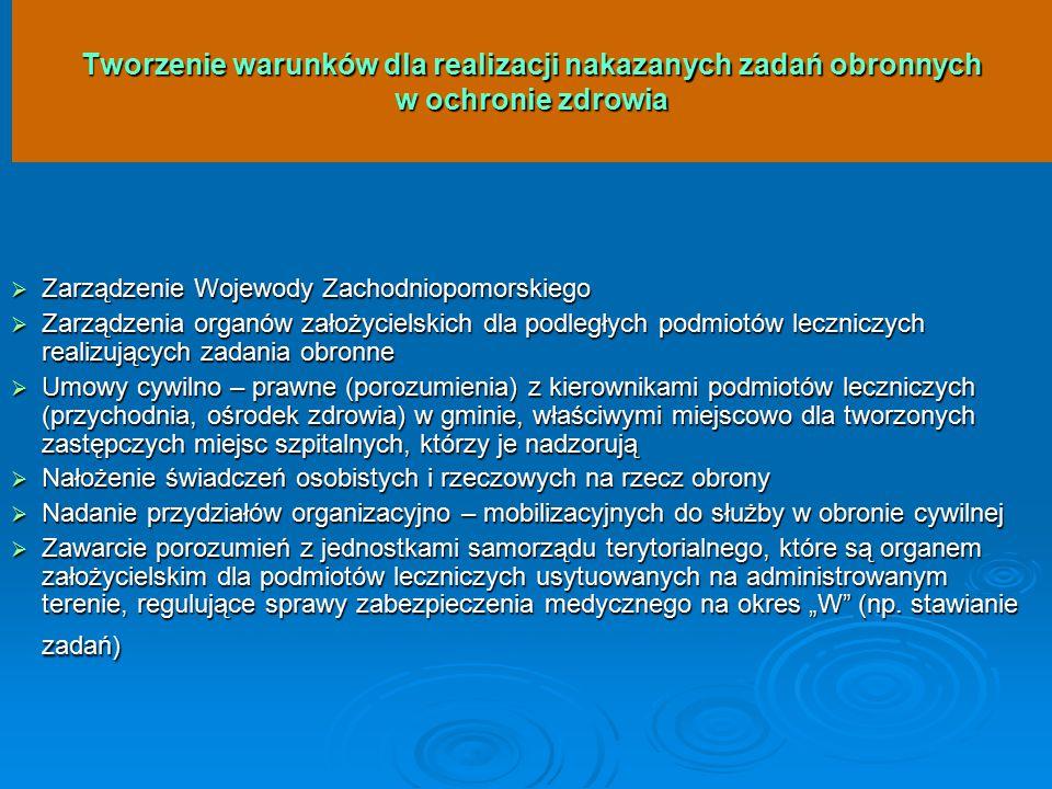 """Tworzenie warunków dla realizacji nakazanych zadań obronnych w ochronie zdrowia  Zarządzenie Wojewody Zachodniopomorskiego  Zarządzenia organów założycielskich dla podległych podmiotów leczniczych realizujących zadania obronne  Umowy cywilno – prawne (porozumienia) z kierownikami podmiotów leczniczych (przychodnia, ośrodek zdrowia) w gminie, właściwymi miejscowo dla tworzonych zastępczych miejsc szpitalnych, którzy je nadzorują  Nałożenie świadczeń osobistych i rzeczowych na rzecz obrony  Nadanie przydziałów organizacyjno – mobilizacyjnych do służby w obronie cywilnej  Zawarcie porozumień z jednostkami samorządu terytorialnego, które są organem założycielskim dla podmiotów leczniczych usytuowanych na administrowanym terenie, regulujące sprawy zabezpieczenia medycznego na okres """"W (np."""