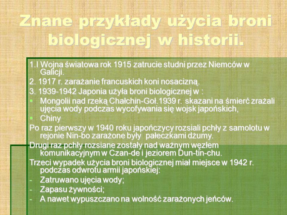 Znane przykłady użycia broni biologicznej w historii. 1.I Wojna światowa rok 1915 zatrucie studni przez Niemców w Galicji. 2. 1917 r. zarażanie francu