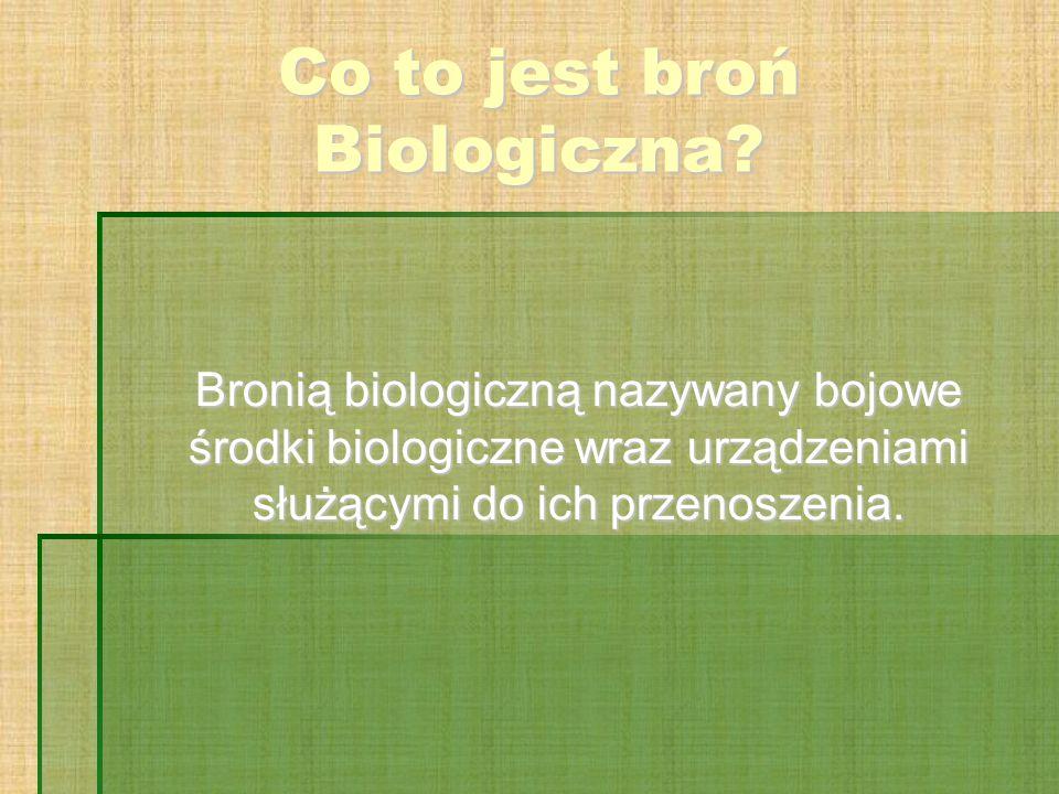 Co to jest broń Biologiczna? Bronią biologiczną nazywany bojowe środki biologiczne wraz urządzeniami służącymi do ich przenoszenia.