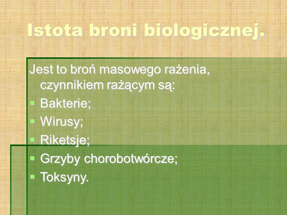 Istota broni biologicznej. Jest to broń masowego rażenia, czynnikiem rażącym są:  Bakterie;  Wirusy;  Riketsje;  Grzyby chorobotwórcze;  Toksyny.