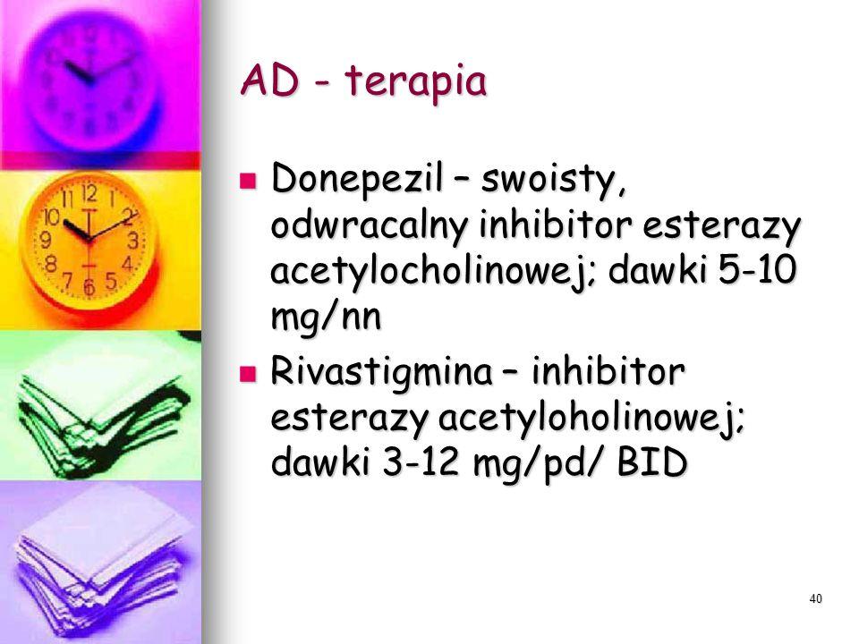 39 Jak działają leki stosowane w AD? Donepezil Donepezil Selektywny inhibitor AChE Selektywny inhibitor AChE Rivastigmina Rivastigmina Inhibitor AchE