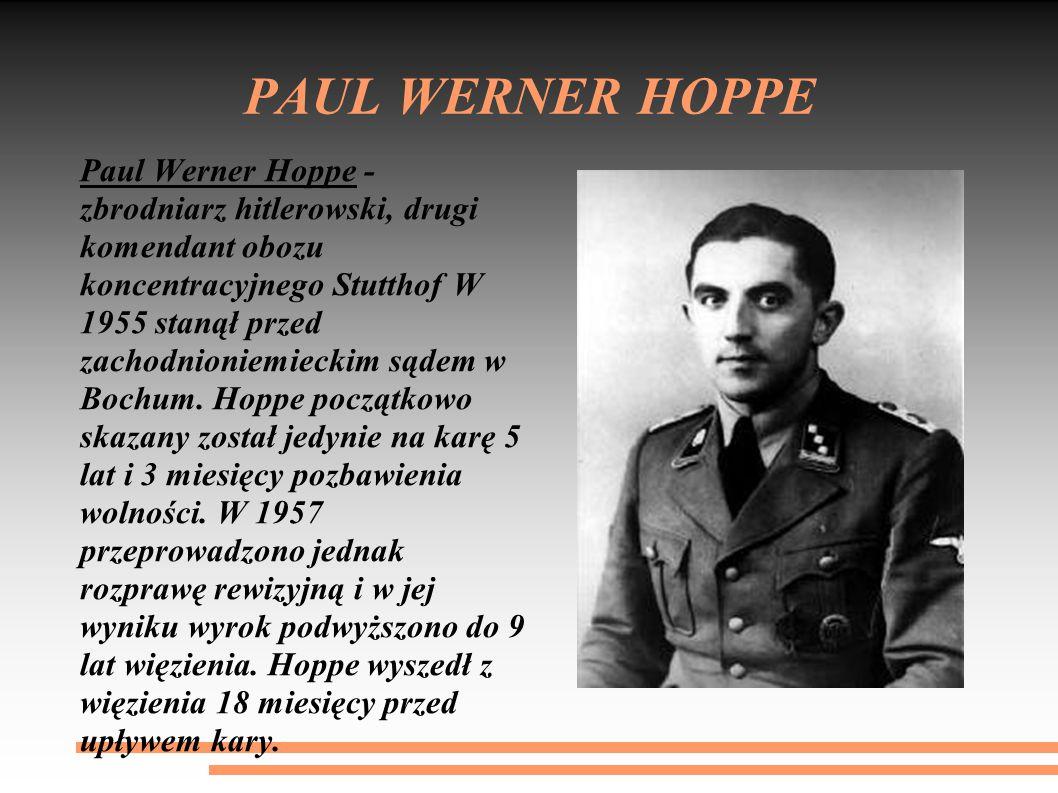PAUL WERNER HOPPE Paul Werner Hoppe - zbrodniarz hitlerowski, drugi komendant obozu koncentracyjnego Stutthof W 1955 stanął przed zachodnioniemieckim sądem w Bochum.