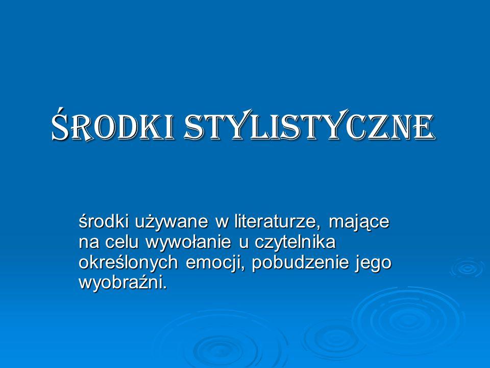 Ś rodki stylistyczne środki używane w literaturze, mające na celu wywołanie u czytelnika określonych emocji, pobudzenie jego wyobraźni.