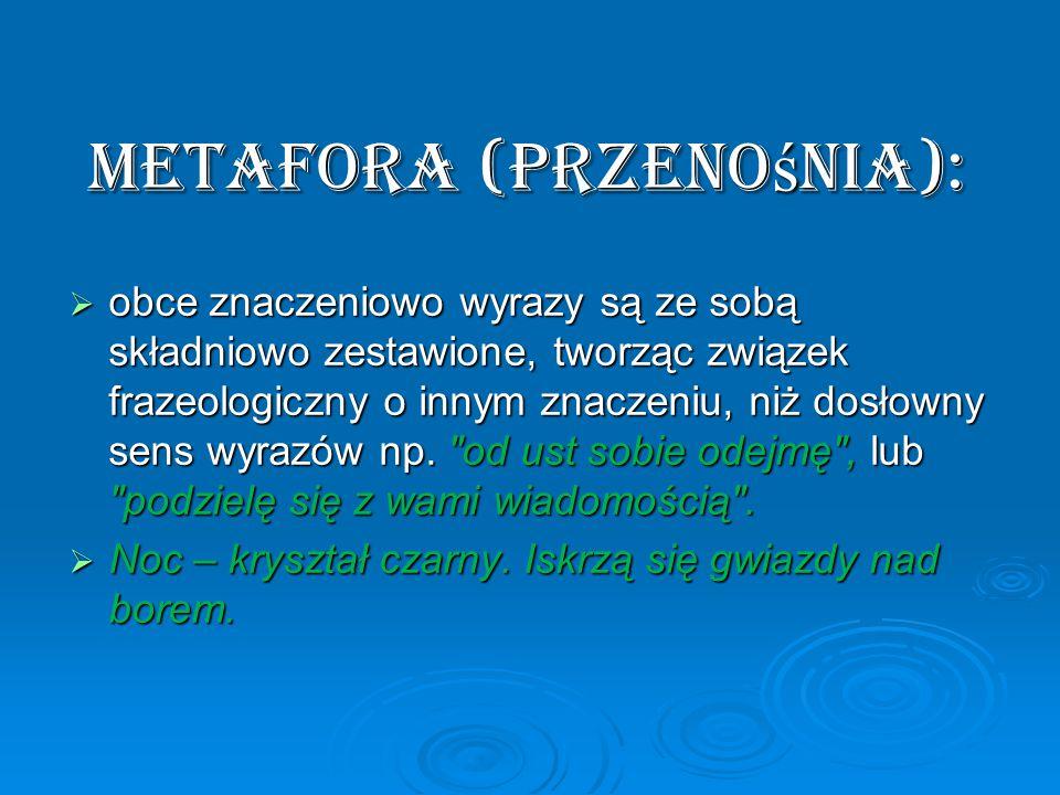 Metafora (przeno ś nia):  obce znaczeniowo wyrazy są ze sobą składniowo zestawione, tworząc związek frazeologiczny o innym znaczeniu, niż dosłowny sens wyrazów np.