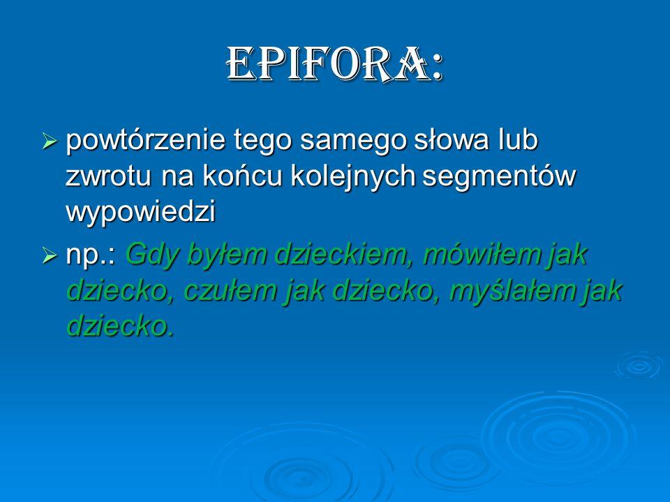 Epifora:  powtórzenie tego samego słowa lub zwrotu na końcu kolejnych segmentów wypowiedzi  np.: Gdy byłem dzieckiem, mówiłem jak dziecko, czułem jak dziecko, myślałem jak dziecko.