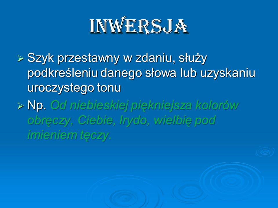 INWERSJA  Szyk przestawny w zdaniu, służy podkreśleniu danego słowa lub uzyskaniu uroczystego tonu  Np.