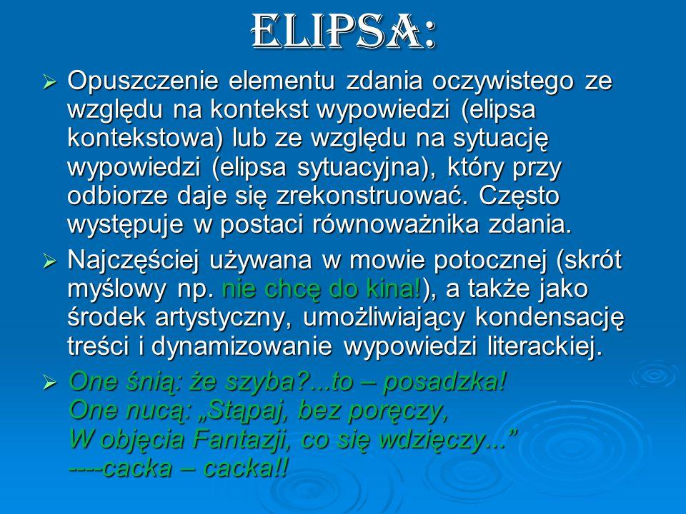 ELIPSA:  Opuszczenie elementu zdania oczywistego ze względu na kontekst wypowiedzi (elipsa kontekstowa) lub ze względu na sytuację wypowiedzi (elipsa sytuacyjna), który przy odbiorze daje się zrekonstruować.