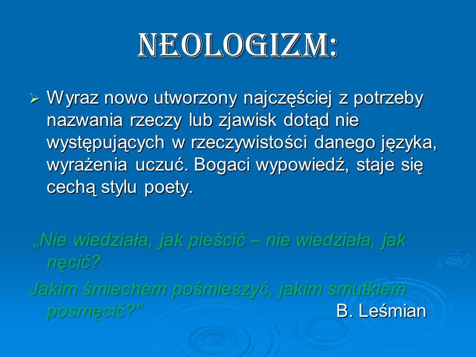 NEOLOGIZM:  Wyraz nowo utworzony najczęściej z potrzeby nazwania rzeczy lub zjawisk dotąd nie występujących w rzeczywistości danego języka, wyrażenia uczuć.