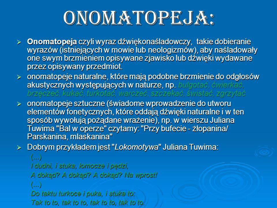 Onomatopeja:  Onomatopeja czyli wyraz dźwiękonaśladowczy, takie dobieranie wyrazów (istniejących w mowie lub neologizmów), aby naśladowały one swym brzmieniem opisywane zjawisko lub dźwięki wydawane przez opisywany przedmiot.