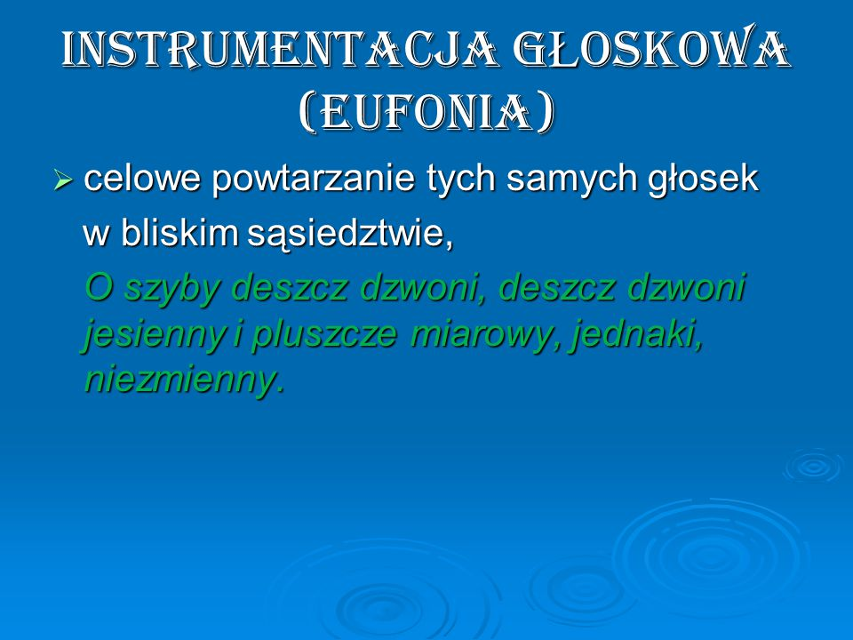 instrumentacja g Ł oskowa (eufonia)  celowe powtarzanie tych samych głosek w bliskim sąsiedztwie, w bliskim sąsiedztwie, O szyby deszcz dzwoni, deszcz dzwoni jesienny i pluszcze miarowy, jednaki, niezmienny.