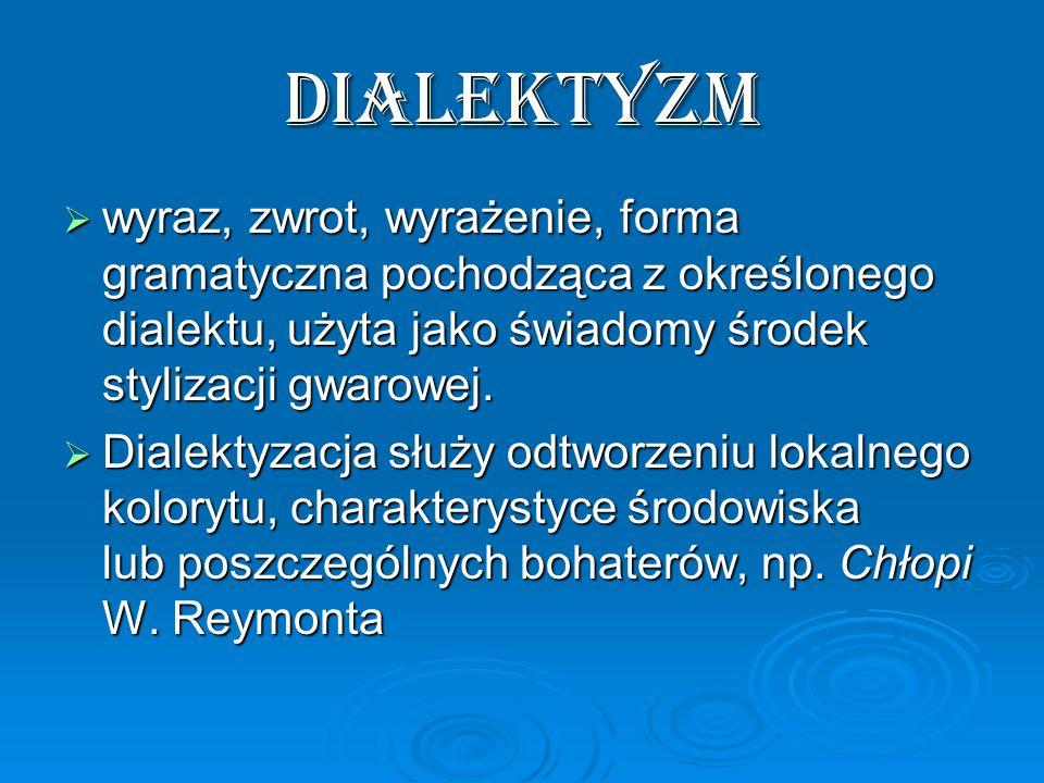 dialektyzm  wyraz, zwrot, wyrażenie, forma gramatyczna pochodząca z określonego dialektu, użyta jako świadomy środek stylizacji gwarowej.